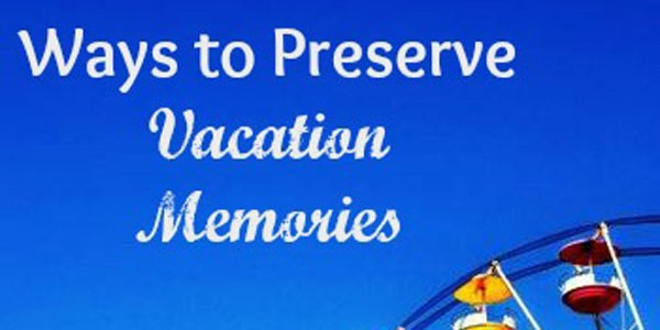 Ways to Preserve Vacation Memories