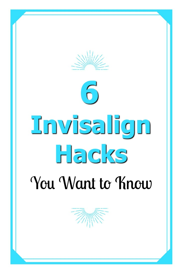 6 Invisalign Hacks you want to know if you are starting Invisalign Treatment.