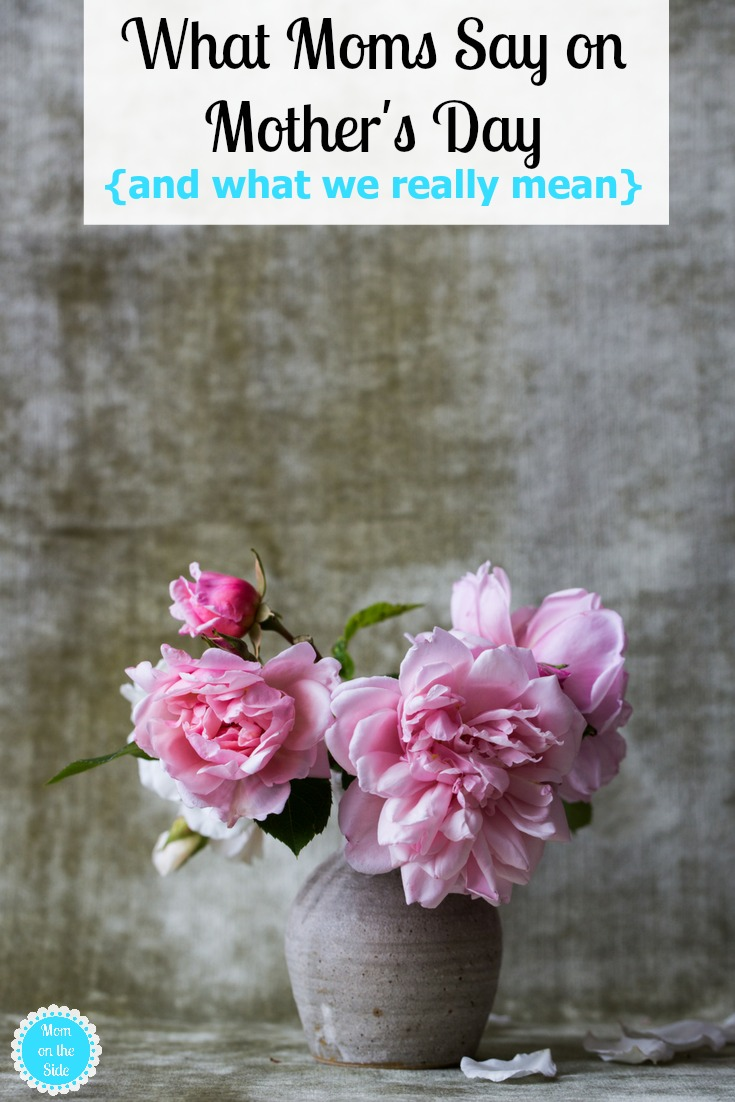 What Moms Say on Mother's Day {and what we really mean}
