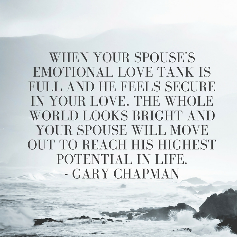 When your spouse's emotional love tank is full and he feels secure in your love, the whole world looks bright and your spouse will move out to reach his highest potential in life.